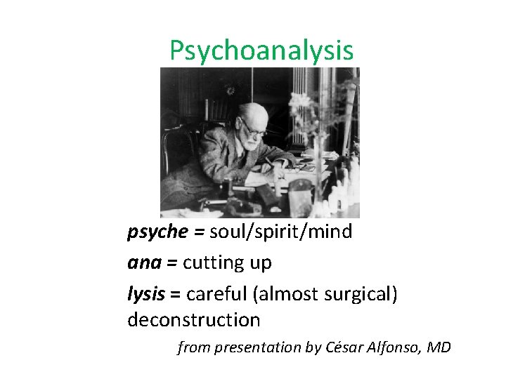 Psychoanalysis psyche = soul/spirit/mind ana = cutting up lysis = careful (almost surgical) deconstruction