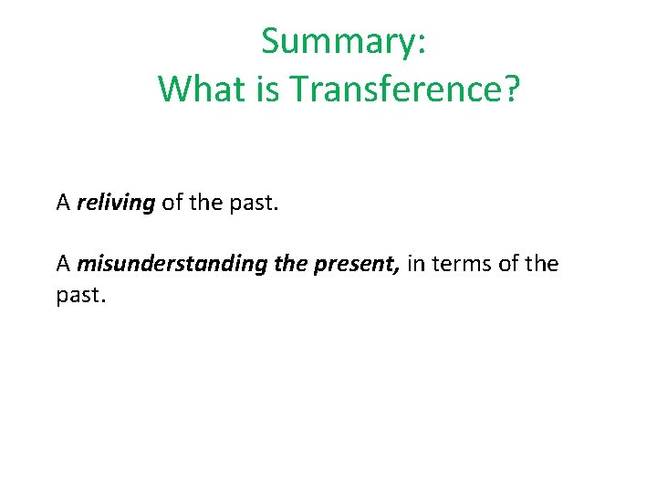 Summary: What is Transference? A reliving of the past. A misunderstanding the present, in