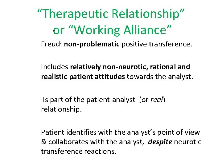 """""""Therapeutic Relationship"""" """"or """"Working Alliance"""" Freud: non-problematic positive transference. Includes relatively non-neurotic, rational and"""