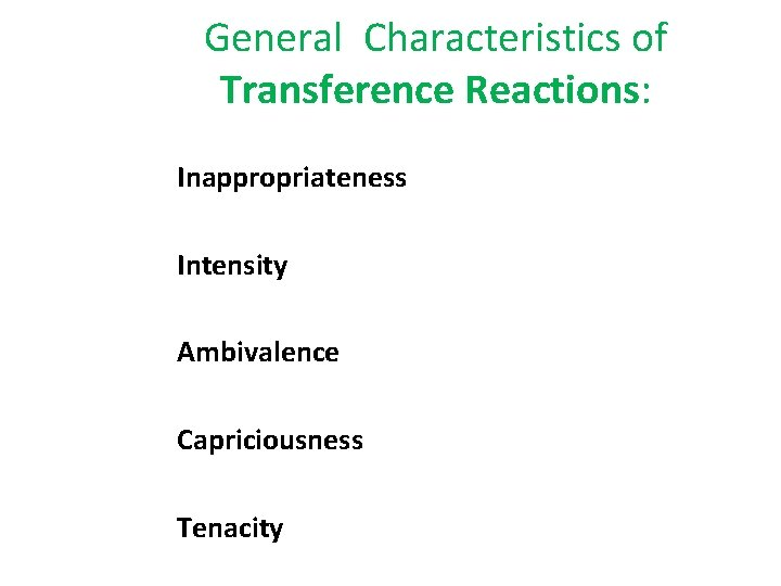 General Characteristics of Transference Reactions: Inappropriateness Intensity Ambivalence Capriciousness Tenacity