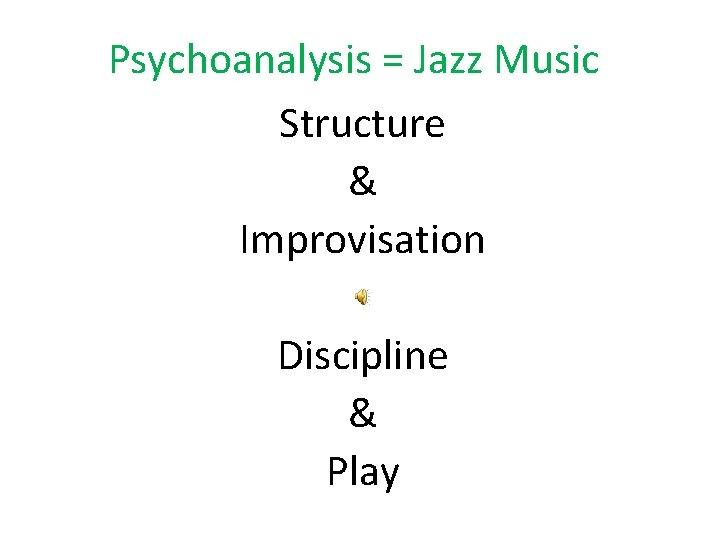Psychoanalysis = Jazz Music Structure & Improvisation Discipline & Play