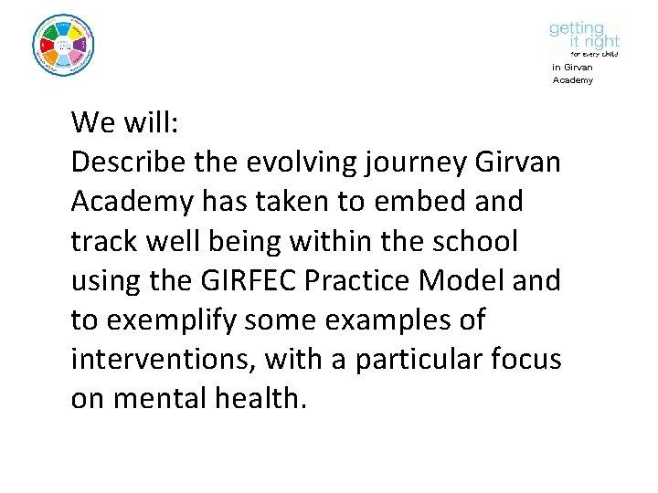 in Girvan Academy We will: Describe the evolving journey Girvan Academy has taken to