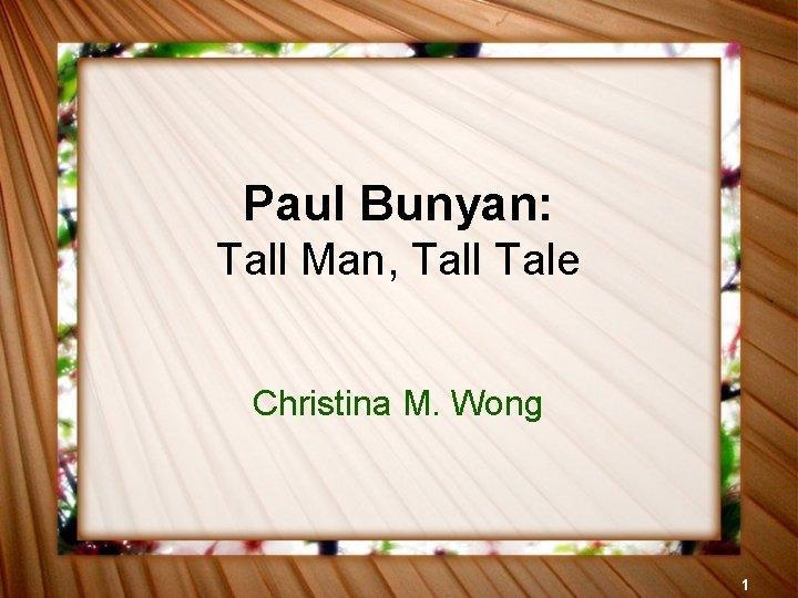 Paul Bunyan: Tall Man, Tall Tale Christina M. Wong 1