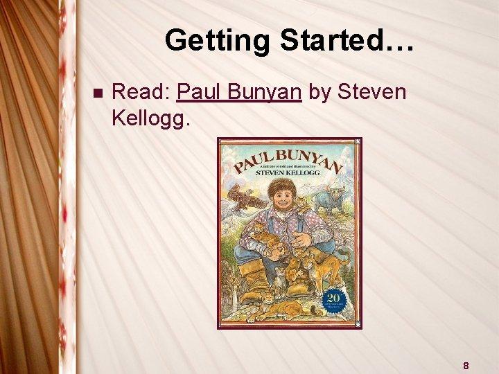 Getting Started… n Read: Paul Bunyan by Steven Kellogg. 8