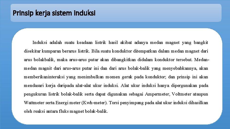 Prinsip kerja sistem induksi Induksi adalah suatu keadaan listrik hasil akibat adanya medan magnet
