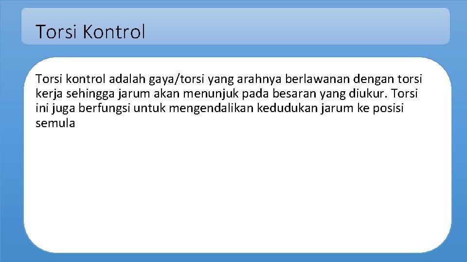 Torsi Kontrol Torsi kontrol adalah gaya/torsi yang arahnya berlawanan dengan torsi kerja sehingga jarum