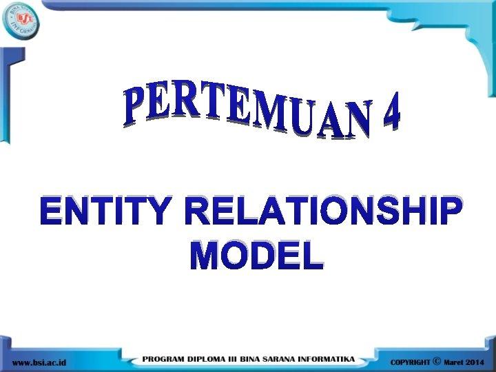 ENTITY RELATIONSHIP MODEL