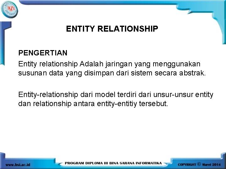 ENTITY RELATIONSHIP PENGERTIAN Entity relationship Adalah jaringan yang menggunakan susunan data yang disimpan dari