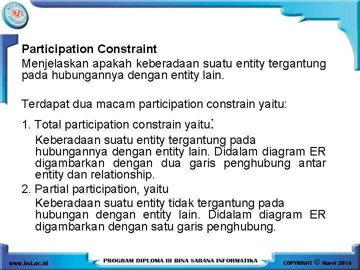 Participation Constraint Menjelaskan apakah keberadaan suatu entity tergantung pada hubungannya dengan entity lain. Terdapat