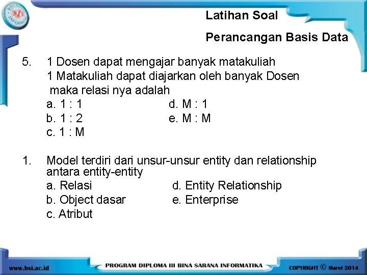 Latihan Soal Perancangan Basis Data 5. 1 Dosen dapat mengajar banyak matakuliah 1 Matakuliah