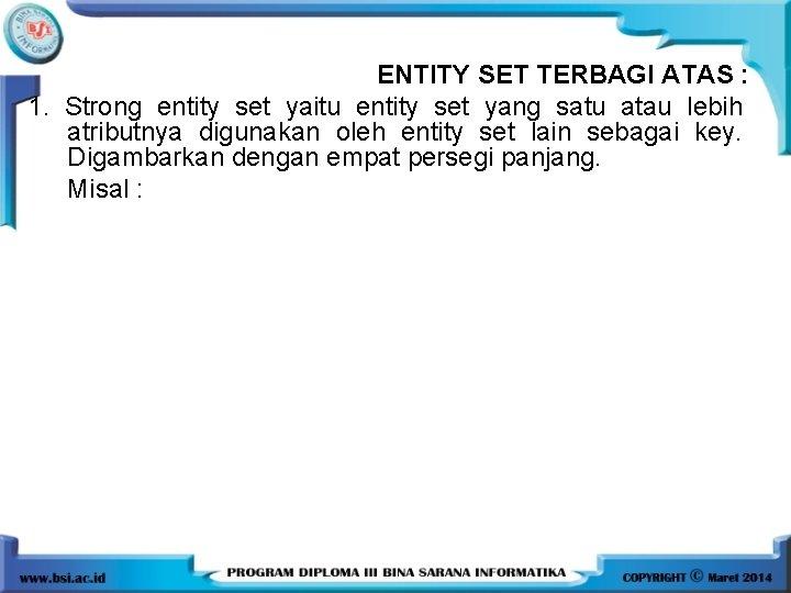 ENTITY SET TERBAGI ATAS : 1. Strong entity set yaitu entity set yang satu