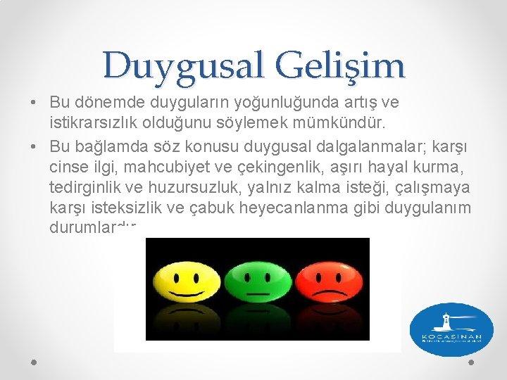 Duygusal Gelişim • Bu dönemde duyguların yoğunluğunda artış ve istikrarsızlık olduğunu söylemek mümkündür. •