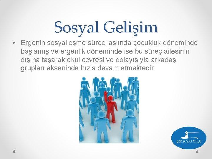Sosyal Gelişim • Ergenin sosyalleşme süreci aslında çocukluk döneminde başlamış ve ergenlik döneminde ise