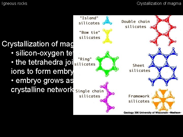Igneous rocks Crystallization of magma • silicon-oxygen tetrahedra form first • the tetrahedra join