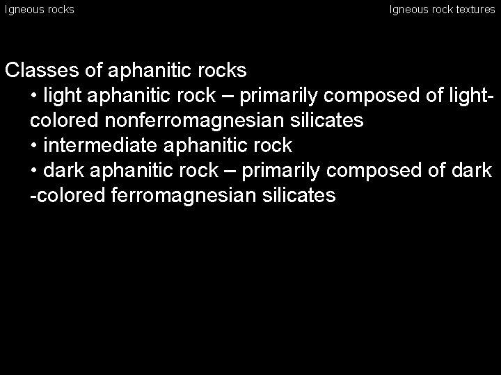 Igneous rocks Igneous rock textures Classes of aphanitic rocks • light aphanitic rock –