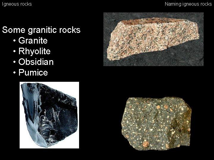 Igneous rocks Some granitic rocks • Granite • Rhyolite • Obsidian • Pumice Naming