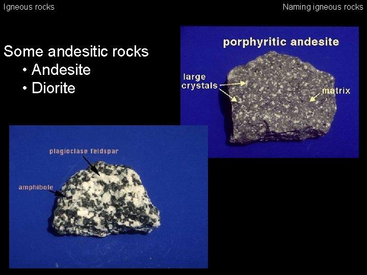 Igneous rocks Some andesitic rocks • Andesite • Diorite Naming igneous rocks