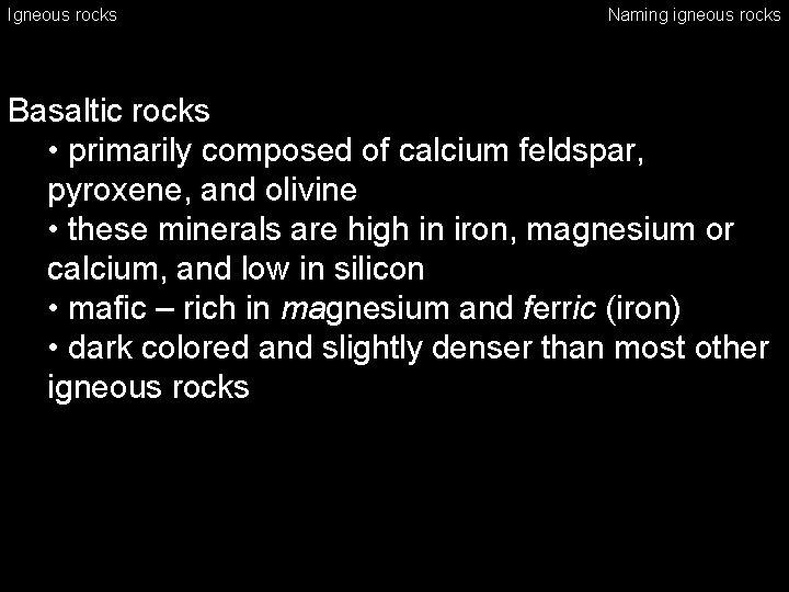 Igneous rocks Naming igneous rocks Basaltic rocks • primarily composed of calcium feldspar, pyroxene,