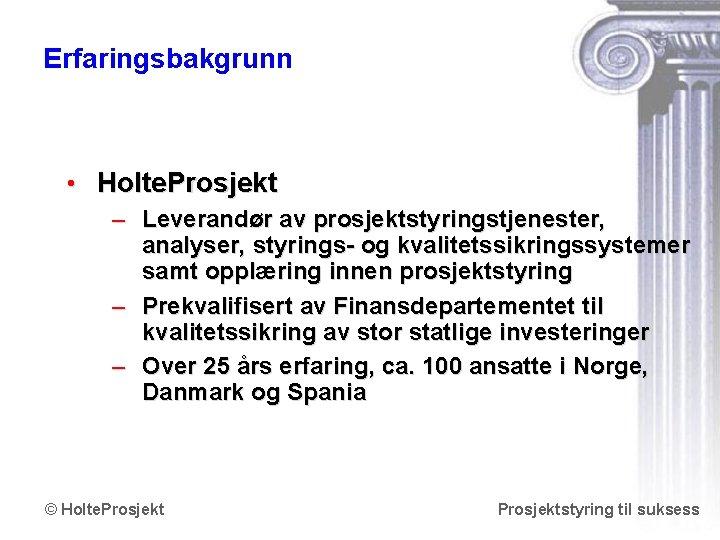 Erfaringsbakgrunn • Holte. Prosjekt – Leverandør av prosjektstyringstjenester, analyser, styrings- og kvalitetssikringssystemer samt opplæring