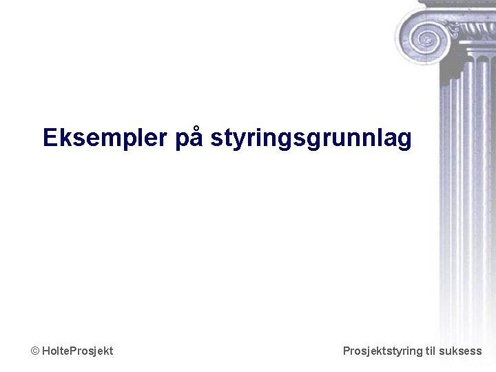 Eksempler på styringsgrunnlag © Holte. Prosjektstyring til suksess www. holteprosjekt. no