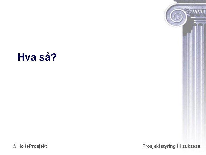 Hva så? © Holte. Prosjektstyring til suksess www. holteprosjekt. no