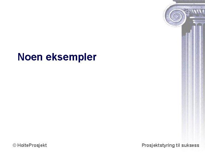 Noen eksempler © Holte. Prosjektstyring til suksess www. holteprosjekt. no