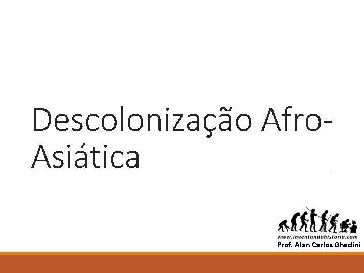 Descolonização Afro. Asiática ALAN Prof. Alan Carlos Ghedini