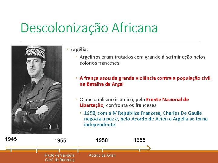 Descolonização Africana ◦ Argélia: ◦ Argelinos eram tratados com grande discriminação pelos colonos franceses