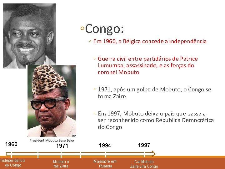 ◦Congo: ◦ Em 1960, a Bélgica concede a independência ◦ Guerra civil entre partidários
