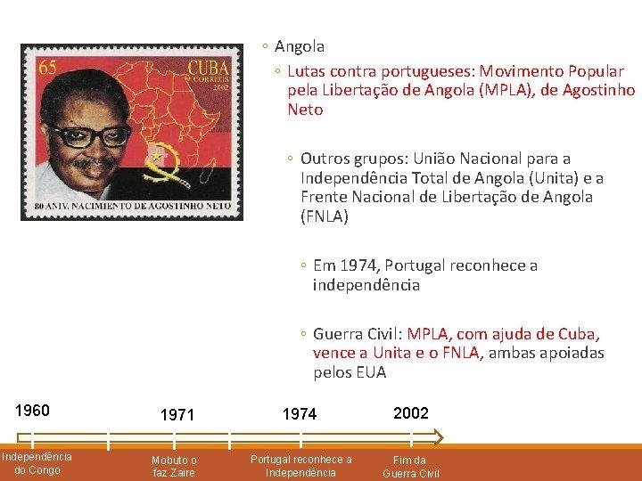 ◦ Angola ◦ Lutas contra portugueses: Movimento Popular pela Libertação de Angola (MPLA), de