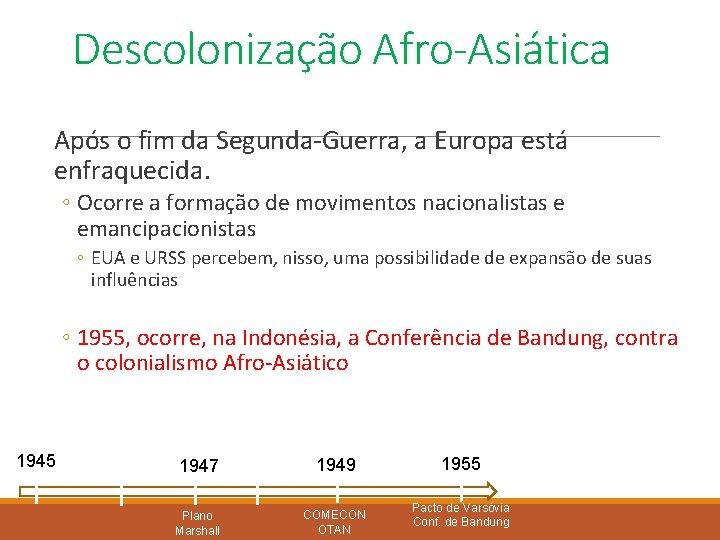 Descolonização Afro-Asiática Após o fim da Segunda-Guerra, a Europa está enfraquecida. ◦ Ocorre a
