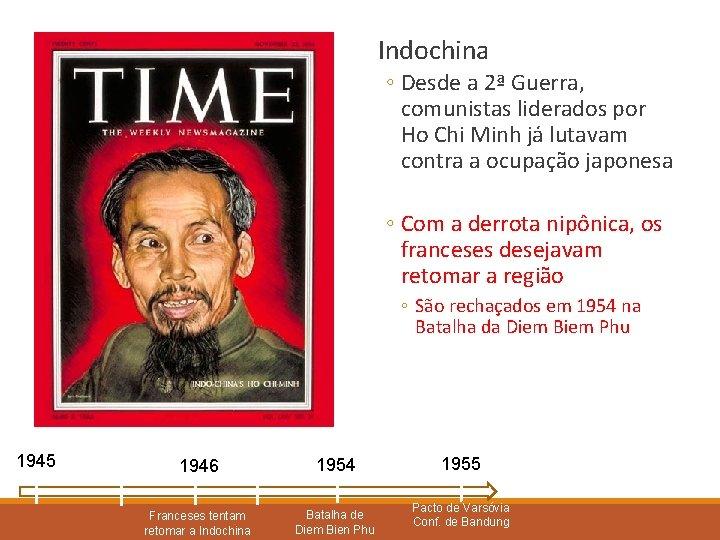 Indochina ◦ Desde a 2ª Guerra, comunistas liderados por Ho Chi Minh já lutavam