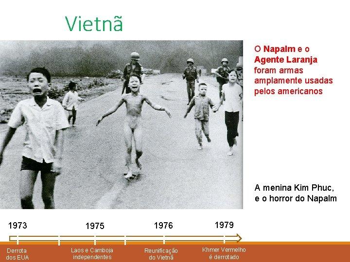 Vietnã O Napalm e o Agente Laranja foram armas amplamente usadas pelos americanos A
