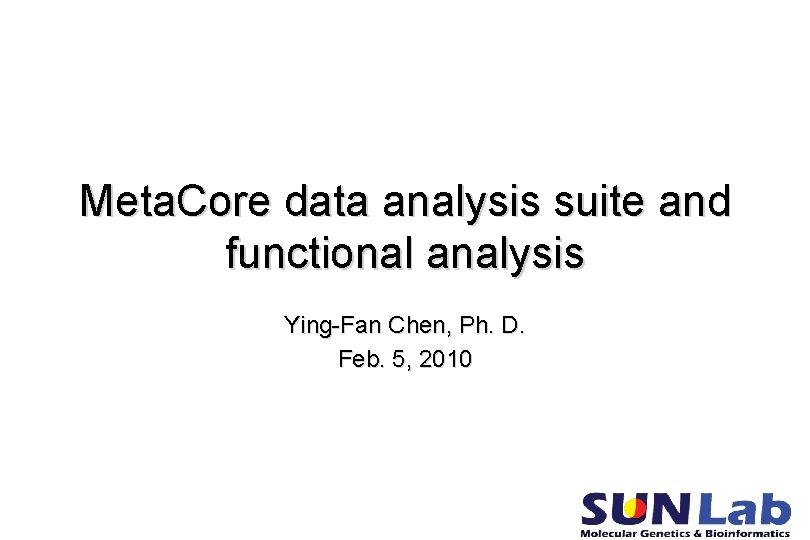 Meta. Core data analysis suite and functional analysis Ying-Fan Chen, Ph. D. Feb. 5,