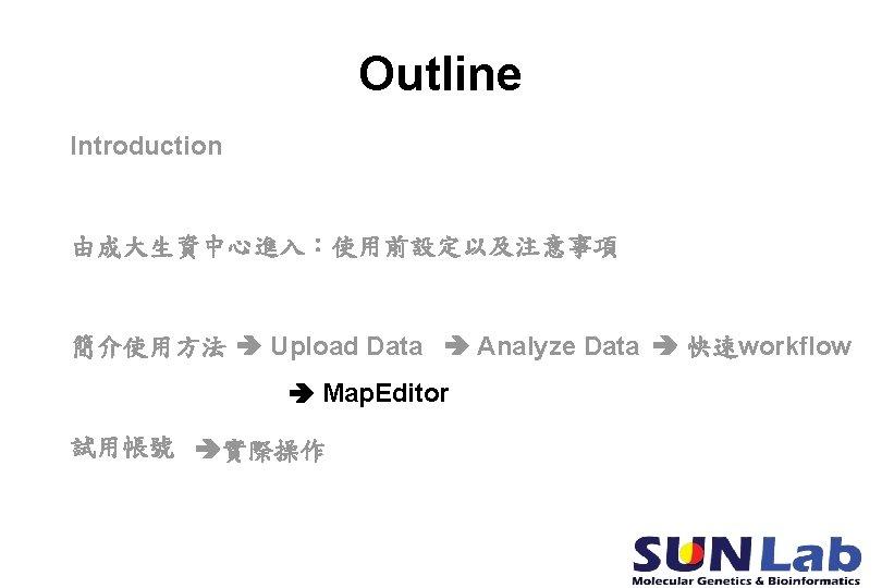 Outline Introduction 由成大生資中心進入:使用前設定以及注意事項 簡介使用方法 Upload Data Analyze Data 快速workflow Map. Editor 試用帳號 實際操作