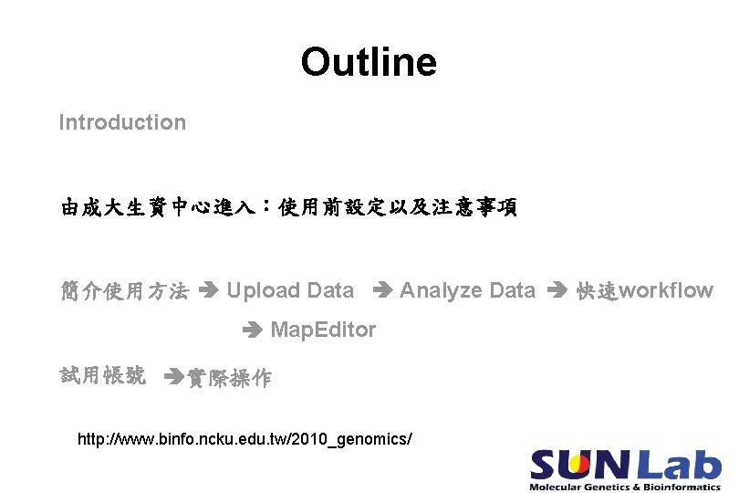 Outline Introduction 由成大生資中心進入:使用前設定以及注意事項 簡介使用方法 Upload Data Analyze Data 快速workflow Map. Editor 試用帳號 實際操作 http: