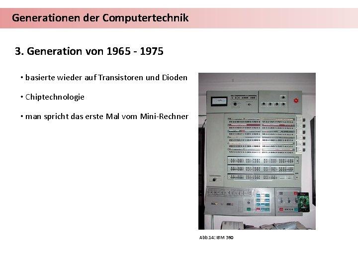 Generationen der Computertechnik 3. Generation von 1965 - 1975 • basierte wieder auf Transistoren