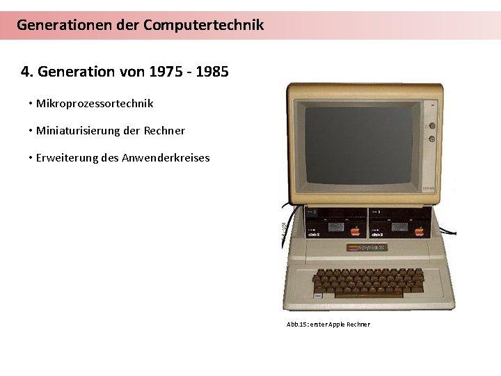 Generationen der Computertechnik 4. Generation von 1975 - 1985 • Mikroprozessortechnik • Miniaturisierung der