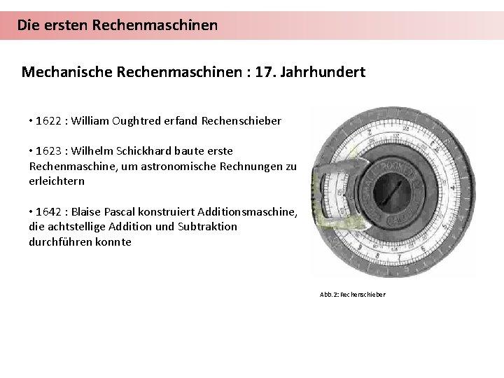 Die ersten Rechenmaschinen Mechanische Rechenmaschinen : 17. Jahrhundert • 1622 : William Oughtred erfand
