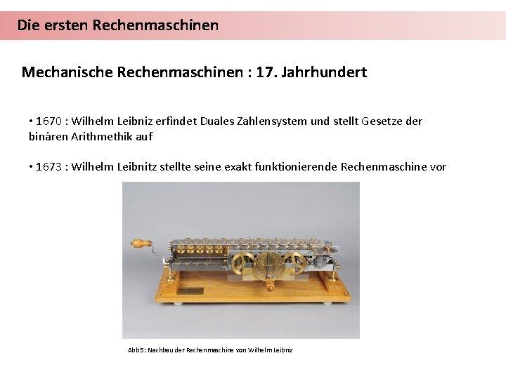 Die ersten Rechenmaschinen Mechanische Rechenmaschinen : 17. Jahrhundert • 1670 : Wilhelm Leibniz erfindet