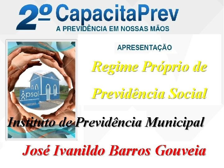 Regime Próprio de Previdência Social Instituto de Previdência Municipal José Ivanildo Barros Gouveia