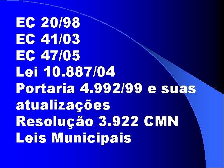 EC 20/98 EC 41/03 EC 47/05 Lei 10. 887/04 Portaria 4. 992/99 e suas