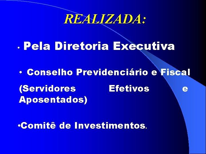 REALIZADA: • Pela Diretoria Executiva • Conselho Previdenciário e Fiscal (Servidores Aposentados) Efetivos •