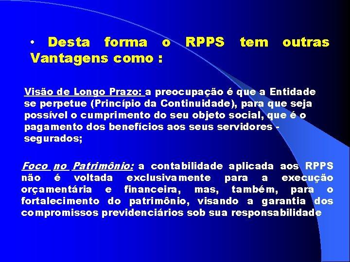 • Desta forma o Vantagens como : RPPS tem outras Visão de Longo