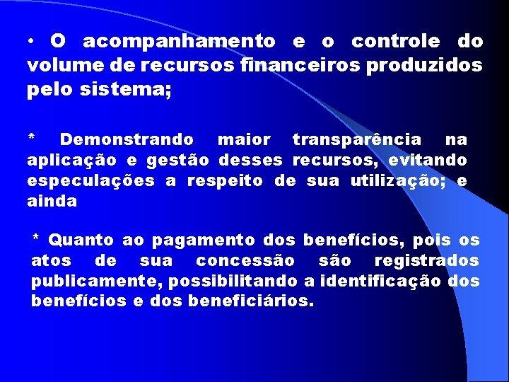 • O acompanhamento e o controle do volume de recursos financeiros produzidos pelo
