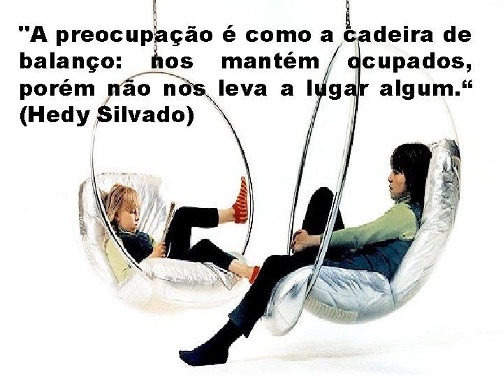 """""""A preocupação é como a cadeira de balanço: nos mantém ocupados, porém não nos"""