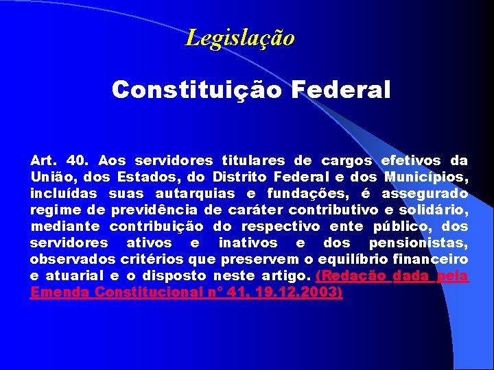 Legislação Constituição Federal Art. 40. Aos servidores titulares de cargos efetivos da União, dos