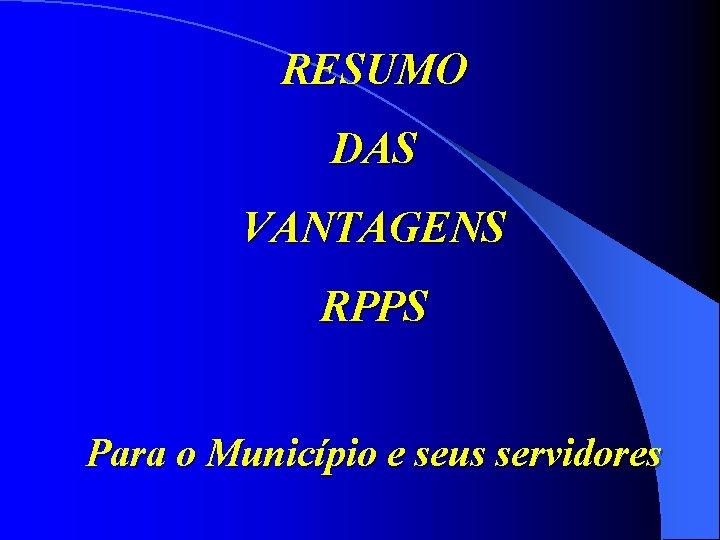 RESUMO DAS VANTAGENS RPPS Para o Município e seus servidores