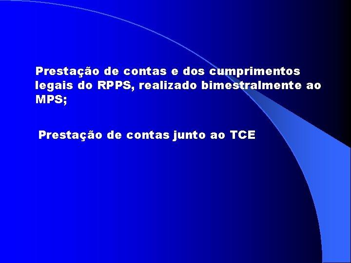 Prestação de contas e dos cumprimentos legais do RPPS, realizado bimestralmente ao MPS; Prestação