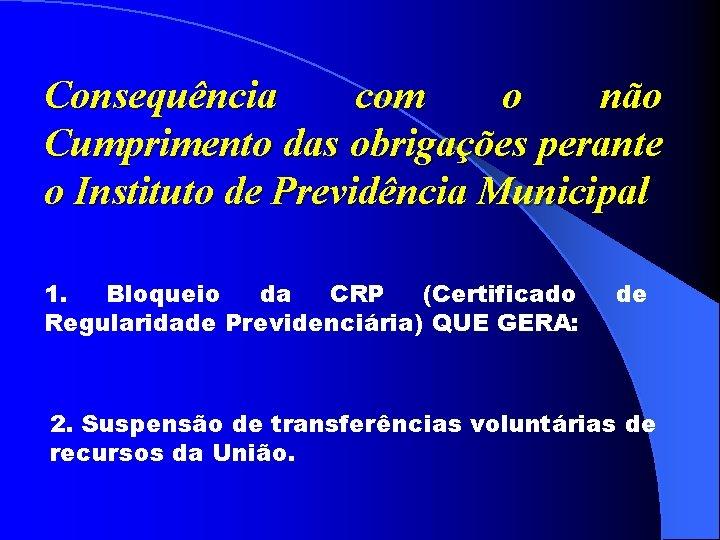 Consequência com o não Cumprimento das obrigações perante o Instituto de Previdência Municipal 1.